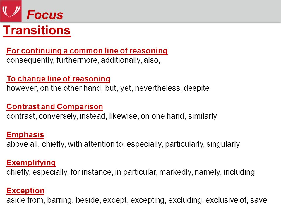 Transitions Focus For continuing a common line of reasoning consequently, furthermore, additionally, also, To change line of reasoning however, on the other hand, but, yet, nevertheless, despite Contrast and Comparison contrast, conversely, instead, likewise, on one hand, similarly Emphasis above all, chiefly, with attention to, especially, particularly, singularly Exemplifying chiefly, especially, for instance, in particular, markedly, namely, including Exception aside from, barring, beside, except, excepting, excluding, exclusive of, save