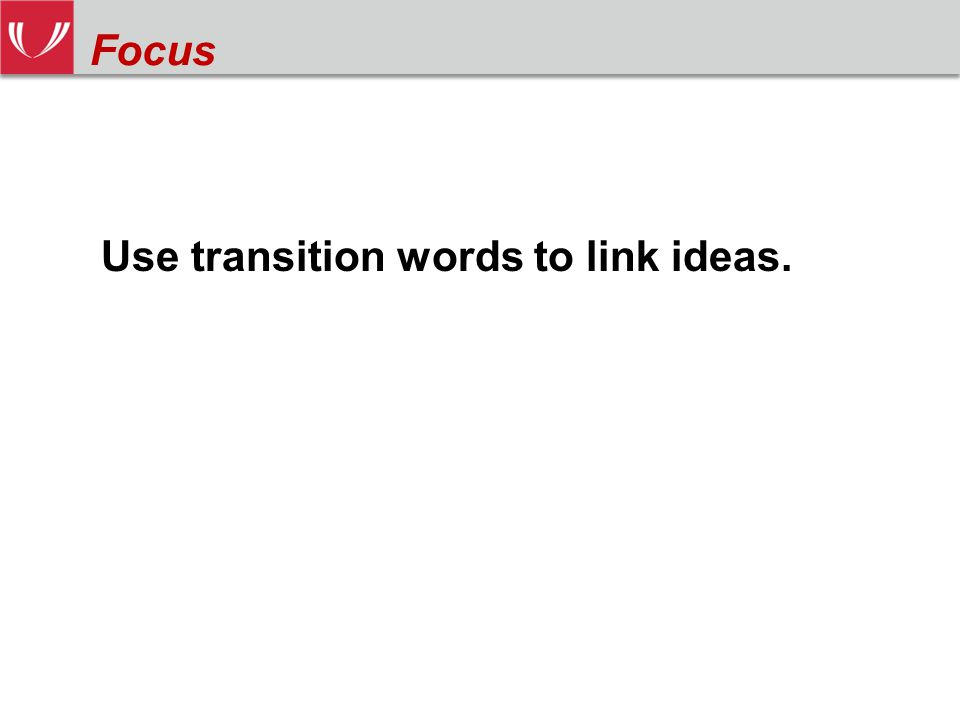 Use transition words to link ideas. Focus