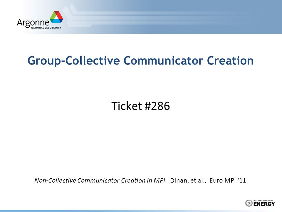 Group-Collective Communicator Creation Ticket #286 Non-Collective Communicator Creation in MPI. Dinan, et al., Euro MPI '11.