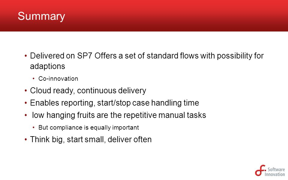 Delivered on SP7 Offers a set of standard flows with possibility for adaptions Co-innovation Cloud ready, continuous delivery Enables reporting, start