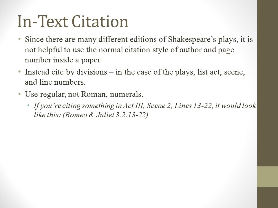 In-Text Citation Since there are many different editions of Shakespeare's plays, it is not helpful to use the normal citation style of author and page number inside a paper.