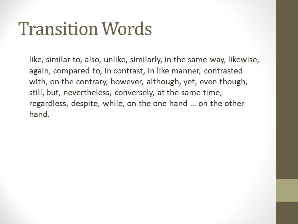 Transition Words like, similar to, also, unlike, similarly, in the same way, likewise, again, compared to, in contrast, in like manner, contrasted with, on the contrary, however, although, yet, even though, still, but, nevertheless, conversely, at the same time, regardless, despite, while, on the one hand … on the other hand.