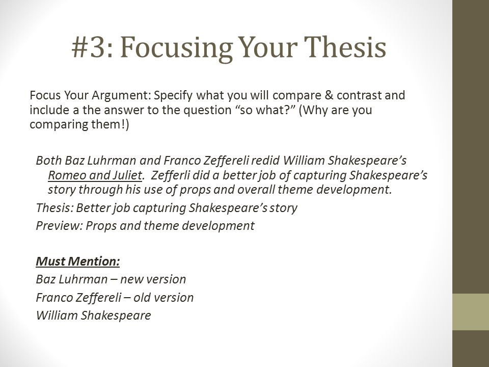 #3: Focusing Your Thesis Focus Your Argument: Specify what you will compare & contrast and include a the answer to the question so what (Why are you comparing them!) Both Baz Luhrman and Franco Zeffereli redid William Shakespeare's Romeo and Juliet.