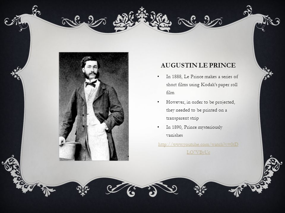 AUGUSTIN LE PRINCE In 1888, Le Prince makes a series of short films using Kodak's paper roll film However, in order to be projected, they needed to be printed on a transparent strip In 1890, Prince mysteriously vanishes http://www.youtube.com/watch v=0tD LO7VByUc