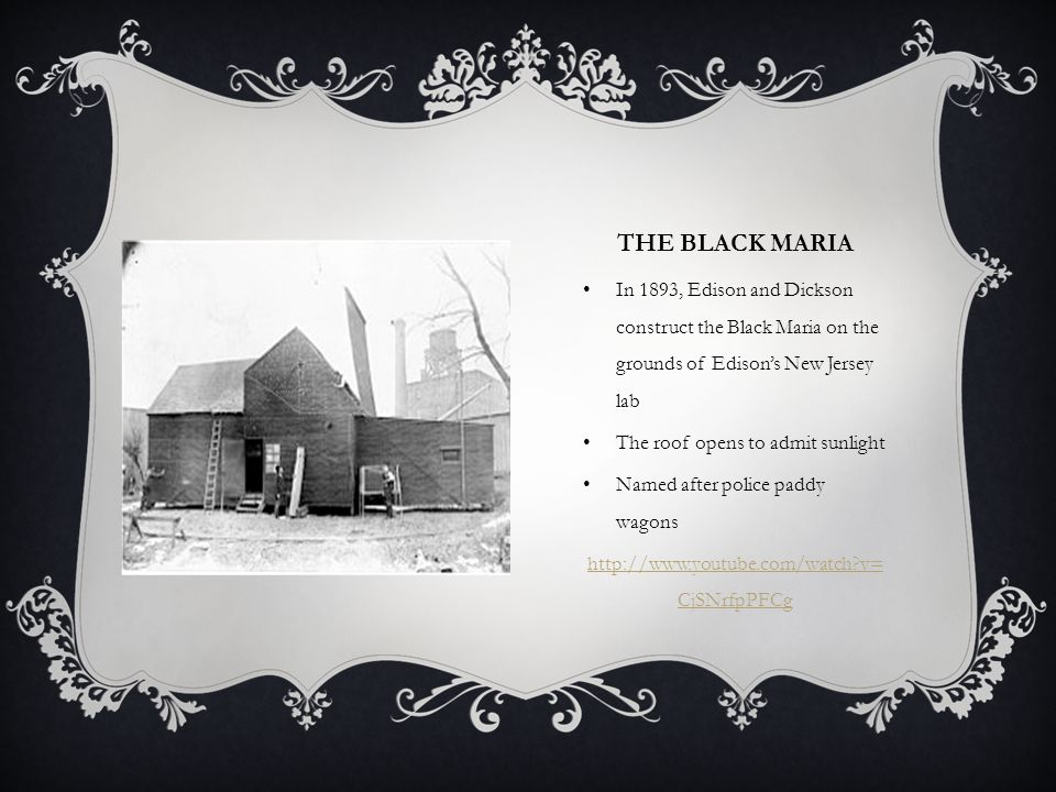 THE BLACK MARIA In 1893, Edison and Dickson construct the Black Maria on the grounds of Edison's New Jersey lab The roof opens to admit sunlight Named after police paddy wagons http://www.youtube.com/watch v= CjSNrfpPFCg