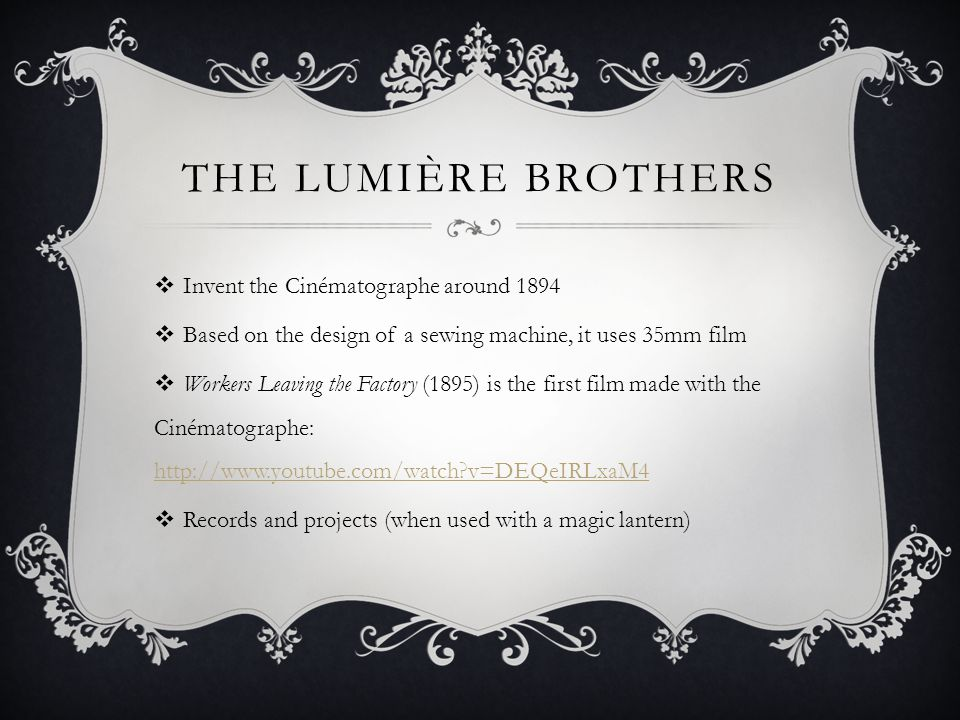 THE LUMIÈRE BROTHERS  Invent the Cinématographe around 1894  Based on the design of a sewing machine, it uses 35mm film  Workers Leaving the Factory (1895) is the first film made with the Cinématographe: http://www.youtube.com/watch?v=DEQeIRLxaM4 http://www.youtube.com/watch?v=DEQeIRLxaM4  Records and projects (when used with a magic lantern)