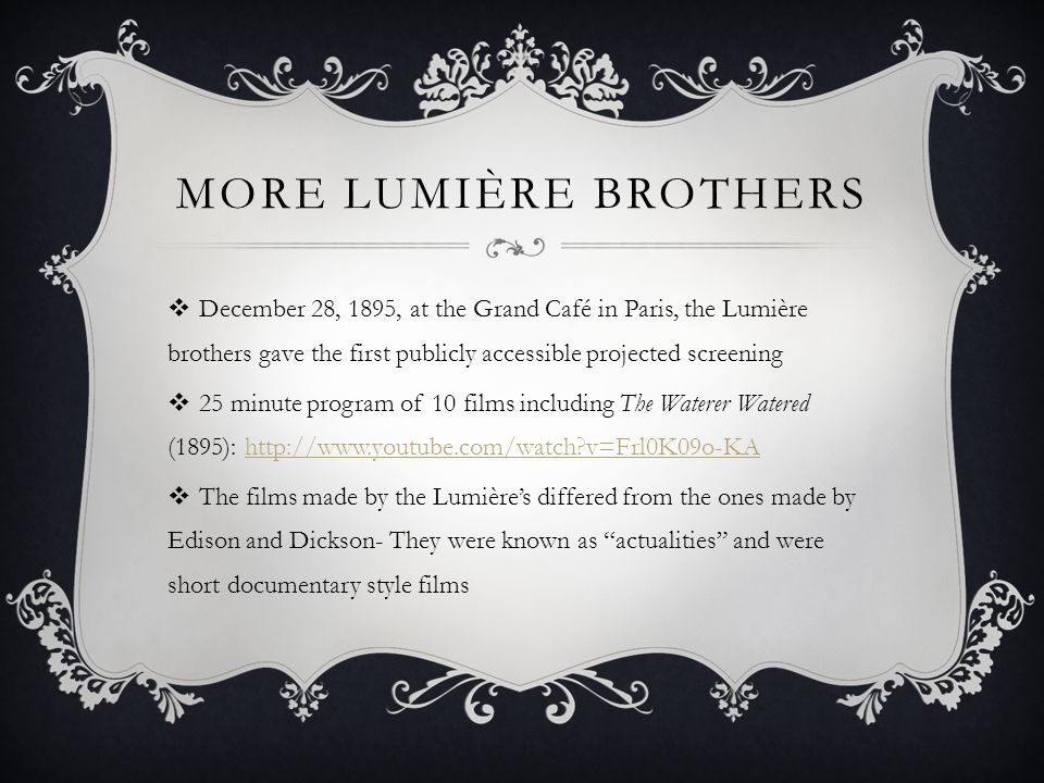MORE LUMIÈRE BROTHERS  December 28, 1895, at the Grand Café in Paris, the Lumière brothers gave the first publicly accessible projected screening  25 minute program of 10 films including The Waterer Watered (1895): http://www.youtube.com/watch?v=Frl0K09o-KAhttp://www.youtube.com/watch?v=Frl0K09o-KA  The films made by the Lumière's differed from the ones made by Edison and Dickson- They were known as actualities and were short documentary style films