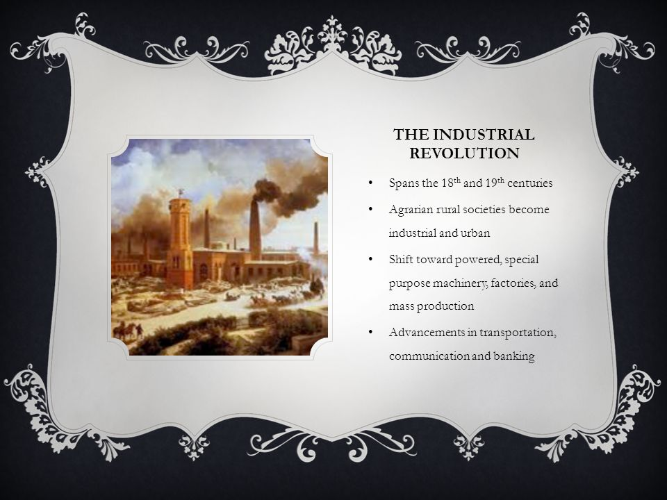 THE INDUSTRIAL REVOLUTION Spans the 18 th and 19 th centuries Agrarian rural societies become industrial and urban Shift toward powered, special purpose machinery, factories, and mass production Advancements in transportation, communication and banking