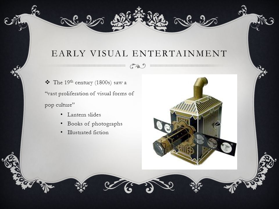  The 19 th century (1800s) saw a vast proliferation of visual forms of pop culture Lantern slides Books of photographs Illustrated fiction EARLY VISUAL ENTERTAINMENT