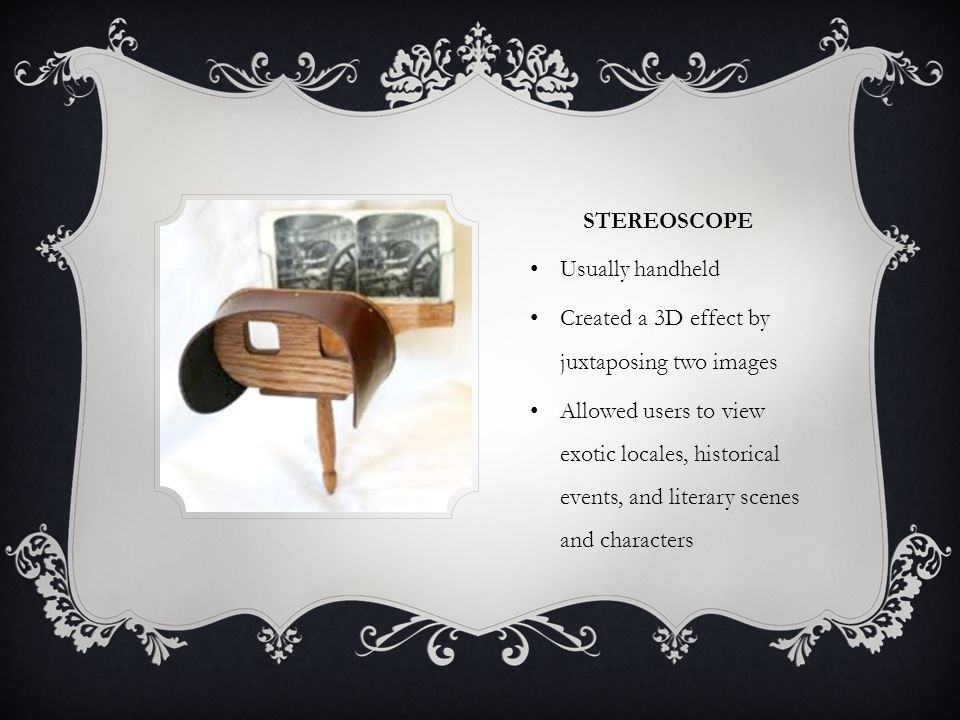 STEREOSCOPE Usually handheld Created a 3D effect by juxtaposing two images Allowed users to view exotic locales, historical events, and literary scene