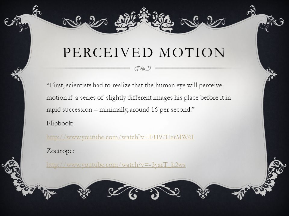 PERCEIVED MOTION First, scientists had to realize that the human eye will perceive motion if a series of slightly different images his place before it in rapid succession – minimally, around 16 per second. Flipbook: http://www.youtube.com/watch?v=FH97UerMW6I Zoetrope: http://www.youtube.com/watch?v=-3yarT_h2ws