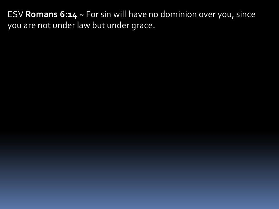 ESV Romans 6:14 ~ For sin will have no dominion over you, since you are not under law but under grace.