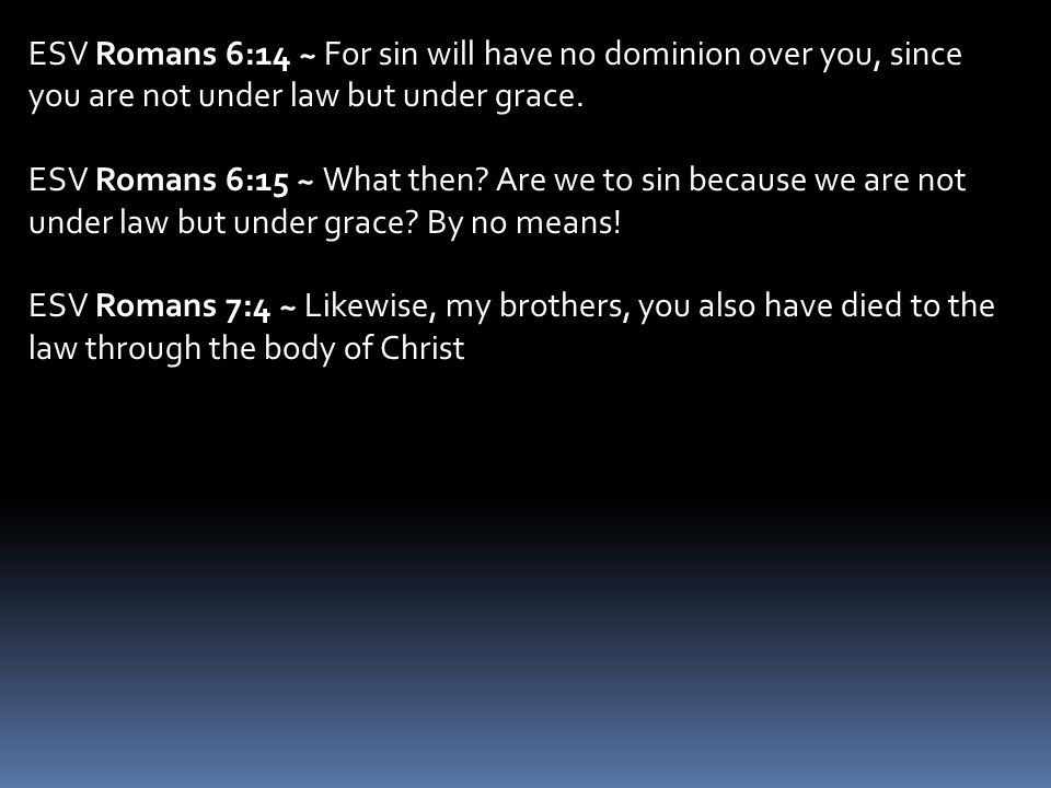 ESV Romans 6:14 ~ For sin will have no dominion over you, since you are not under law but under grace. ESV Romans 6:15 ~ What then? Are we to sin beca