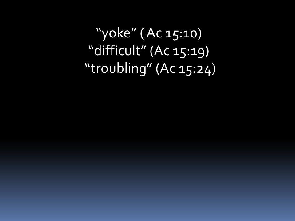 yoke ( Ac 15:10) difficult (Ac 15:19) troubling (Ac 15:24)