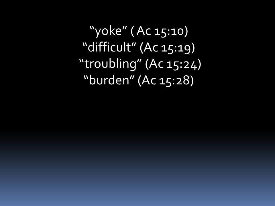 yoke ( Ac 15:10) difficult (Ac 15:19) troubling (Ac 15:24) burden (Ac 15:28)