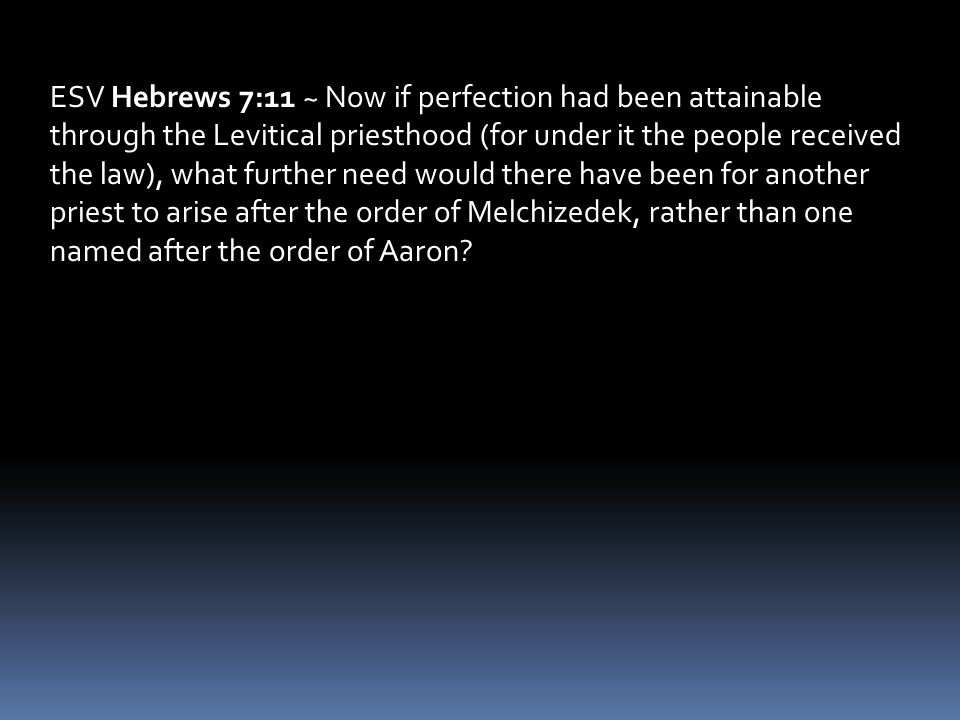 ESV Hebrews 7:11 ~ Now if perfection had been attainable through the Levitical priesthood (for under it the people received the law), what further nee