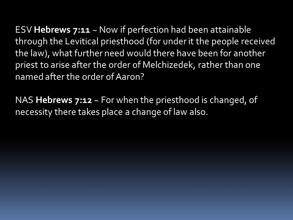 NAS Hebrews 7:12 ~ For when the priesthood is changed, of necessity there takes place a change of law also.