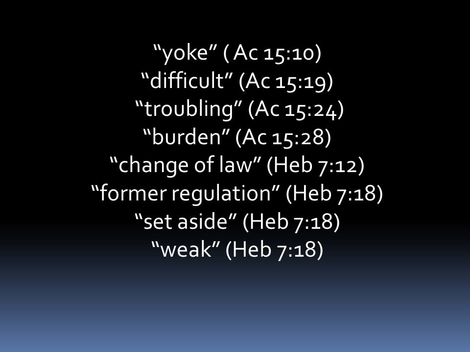 yoke ( Ac 15:10) difficult (Ac 15:19) troubling (Ac 15:24) burden (Ac 15:28) change of law (Heb 7:12) former regulation (Heb 7:18) set aside (Heb 7:18) weak (Heb 7:18)