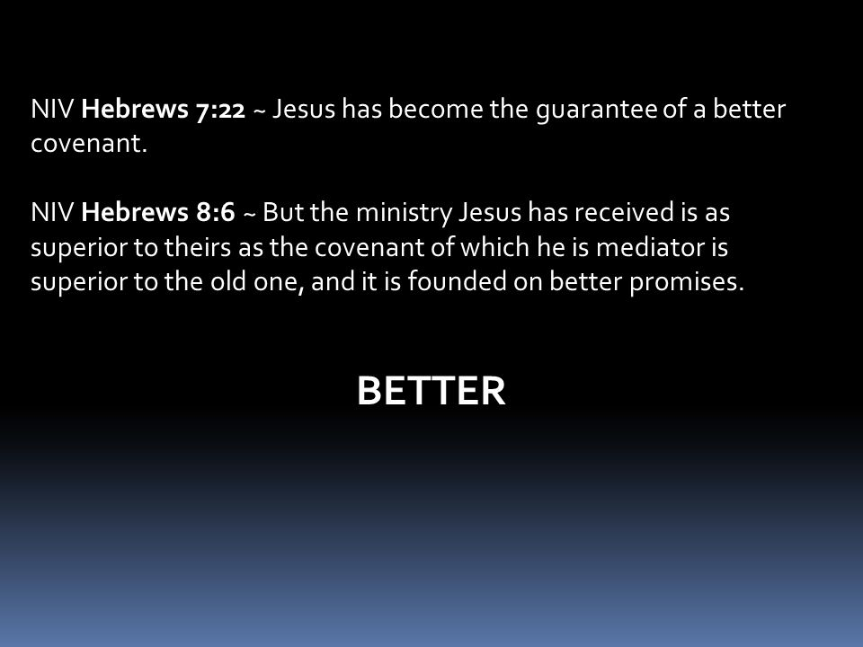NIV Hebrews 7:22 ~ Jesus has become the guarantee of a better covenant.