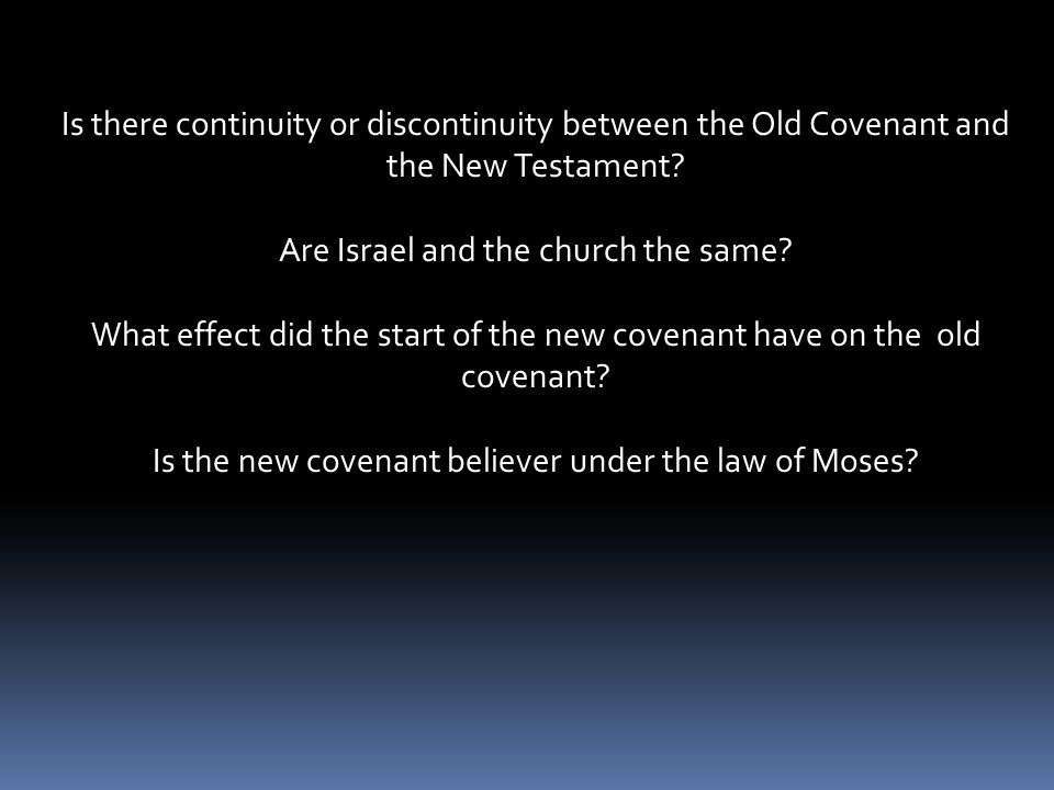 Is there continuity or discontinuity between the Old Covenant and the New Testament? Are Israel and the church the same? What effect did the start of
