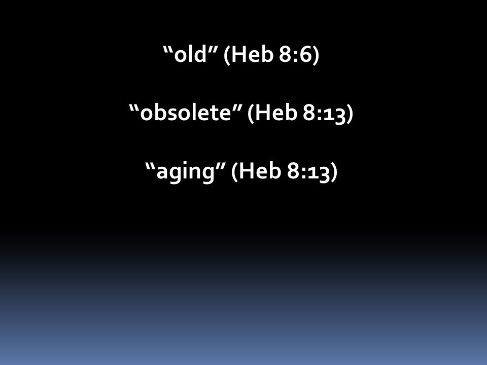 old (Heb 8:6) obsolete (Heb 8:13) aging (Heb 8:13)
