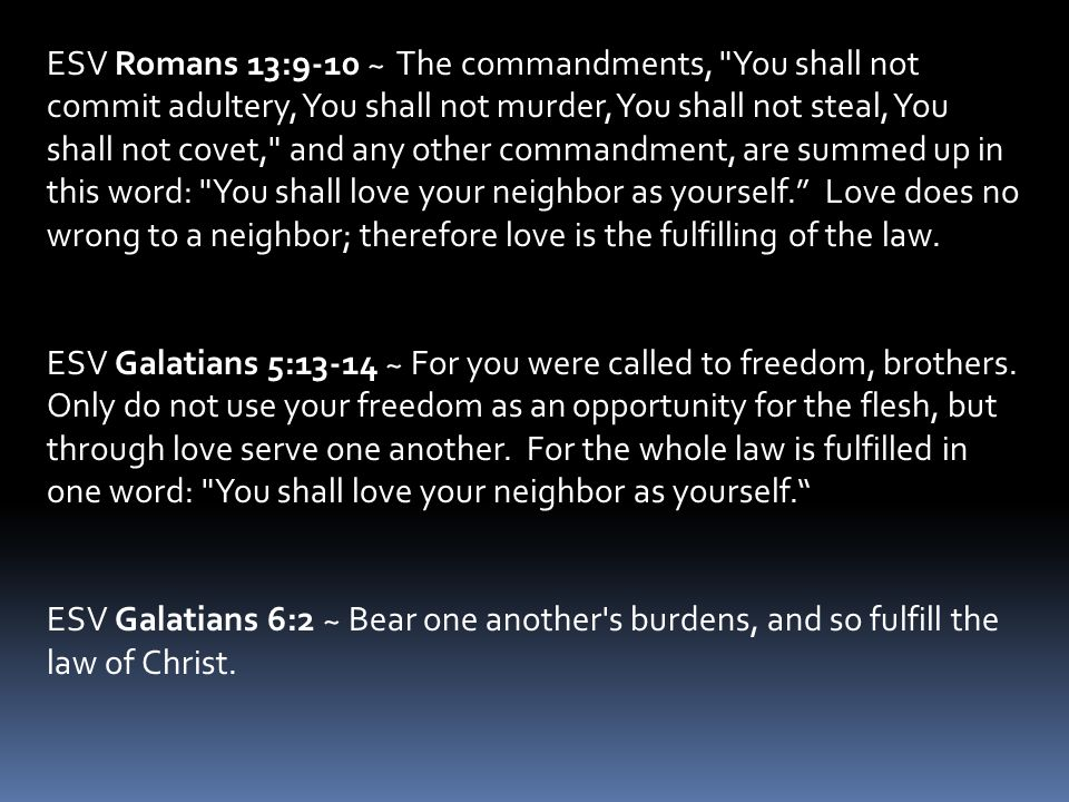 ESV Romans 13:9-10 ~ The commandments, You shall not commit adultery, You shall not murder, You shall not steal, You shall not covet, and any other commandment, are summed up in this word: You shall love your neighbor as yourself. Love does no wrong to a neighbor; therefore love is the fulfilling of the law.