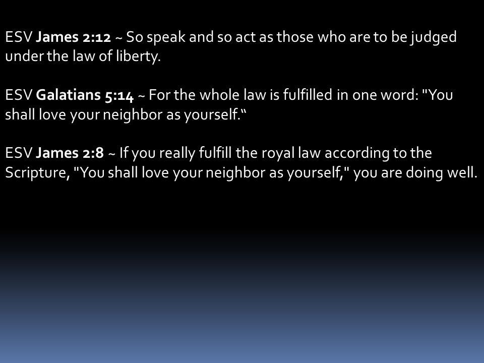 ESV James 2:12 ~ So speak and so act as those who are to be judged under the law of liberty.