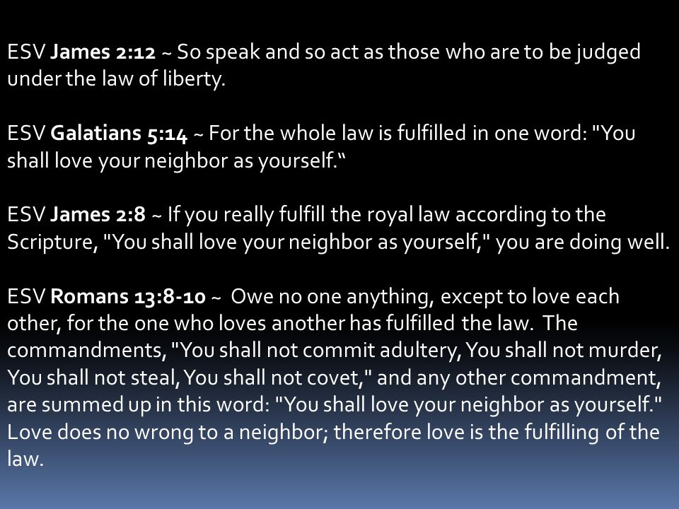 ESV James 2:12 ~ So speak and so act as those who are to be judged under the law of liberty. ESV Galatians 5:14 ~ For the whole law is fulfilled in on