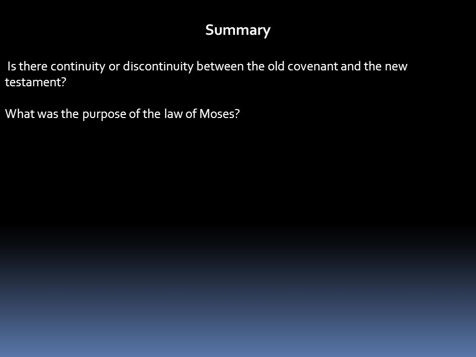 Summary Is there continuity or discontinuity between the old covenant and the new testament? What was the purpose of the law of Moses?