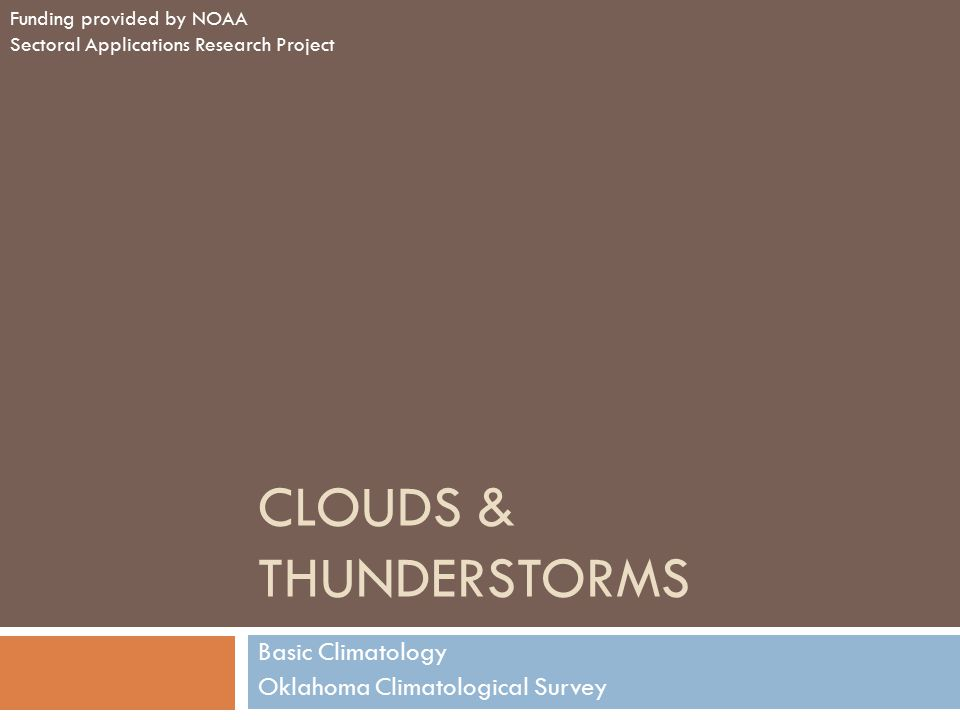 CLOUDS & THUNDERSTORMS Basic Climatology Oklahoma Climatological Survey Funding provided by NOAA Sectoral Applications Research Project