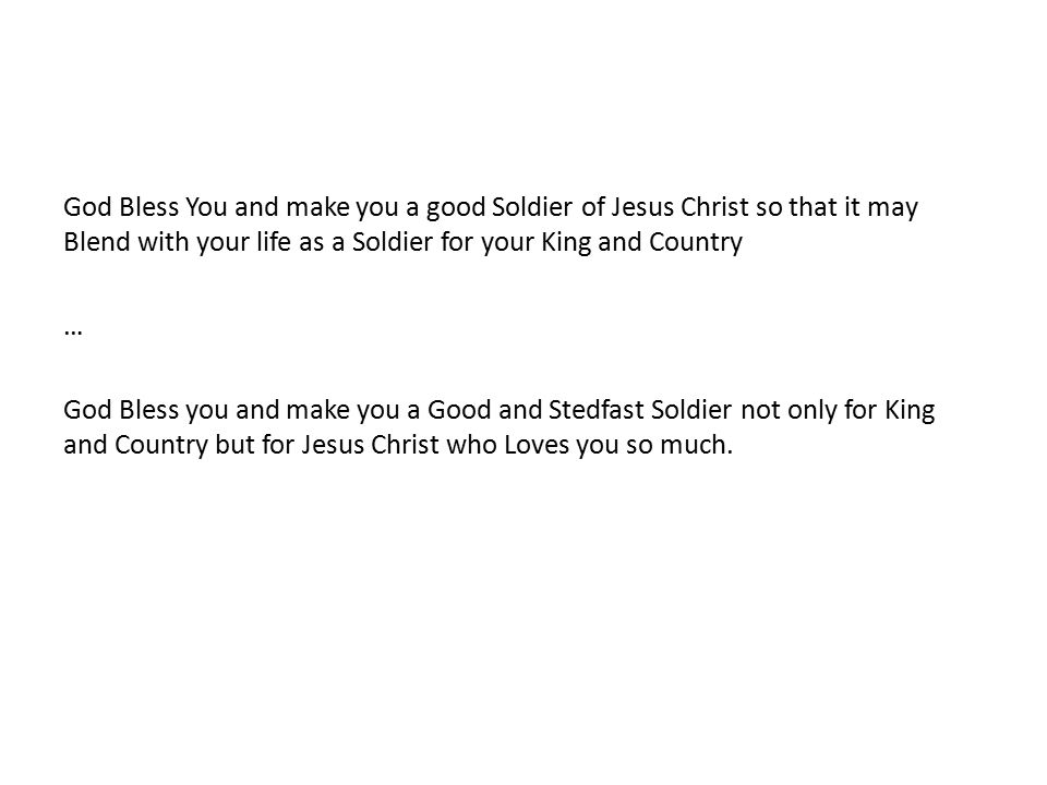 God Bless You and make you a good Soldier of Jesus Christ so that it may Blend with your life as a Soldier for your King and Country … God Bless you and make you a Good and Stedfast Soldier not only for King and Country but for Jesus Christ who Loves you so much.