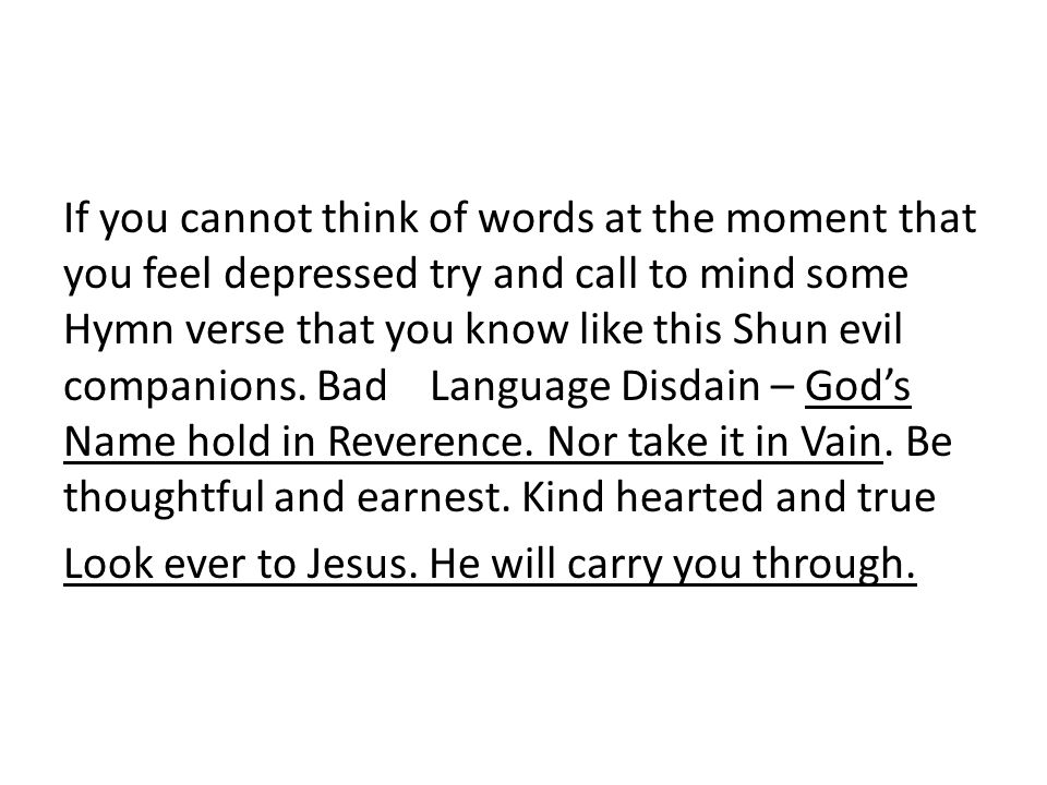 If you cannot think of words at the moment that you feel depressed try and call to mind some Hymn verse that you know like this Shun evil companions.