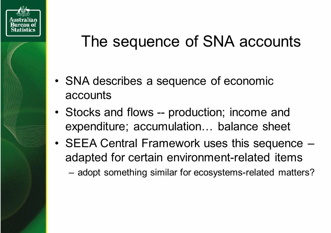 The sequence of SNA accounts SNA describes a sequence of economic accounts Stocks and flows -- production; income and expenditure; accumulation… balance sheet SEEA Central Framework uses this sequence – adapted for certain environment-related items –adopt something similar for ecosystems-related matters