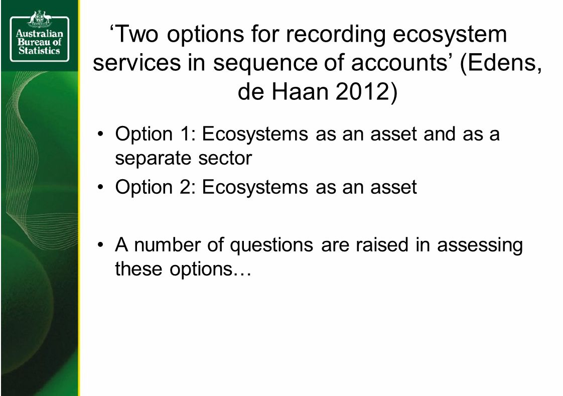 'Two options for recording ecosystem services in sequence of accounts' (Edens, de Haan 2012) Option 1: Ecosystems as an asset and as a separate sector Option 2: Ecosystems as an asset A number of questions are raised in assessing these options…