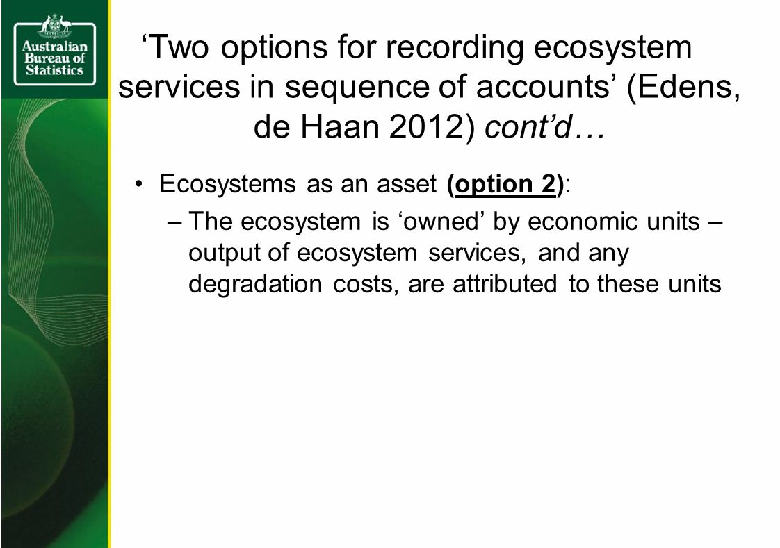 'Two options for recording ecosystem services in sequence of accounts' (Edens, de Haan 2012) cont'd… Ecosystems as an asset (option 2): –The ecosystem is 'owned' by economic units – output of ecosystem services, and any degradation costs, are attributed to these units