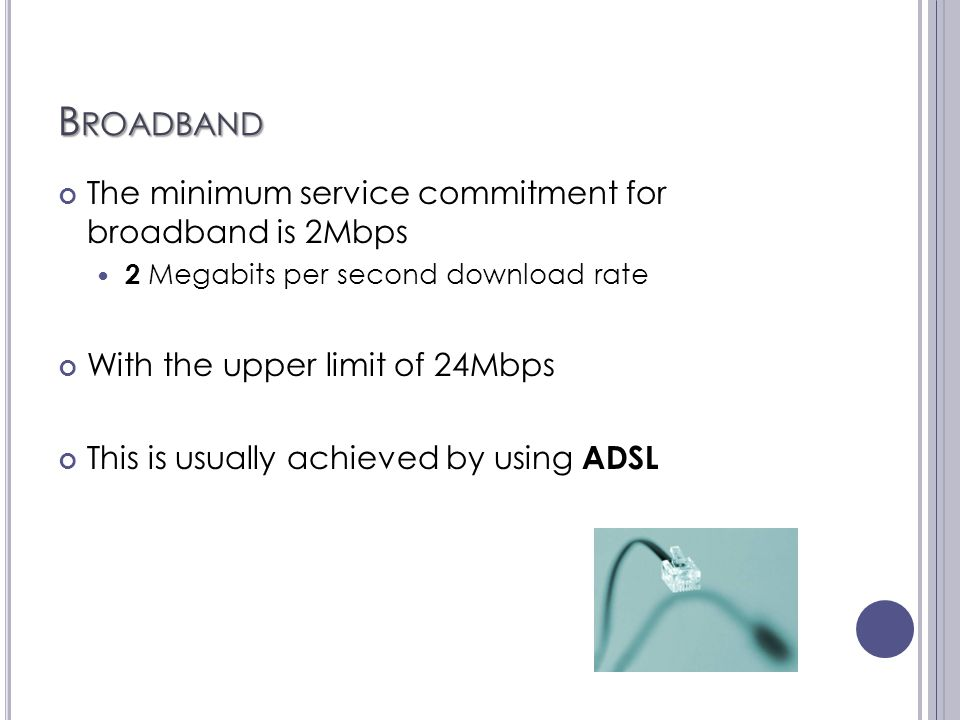 B ROADBAND The minimum service commitment for broadband is 2Mbps 2 Megabits per second download rate With the upper limit of 24Mbps This is usually achieved by using ADSL