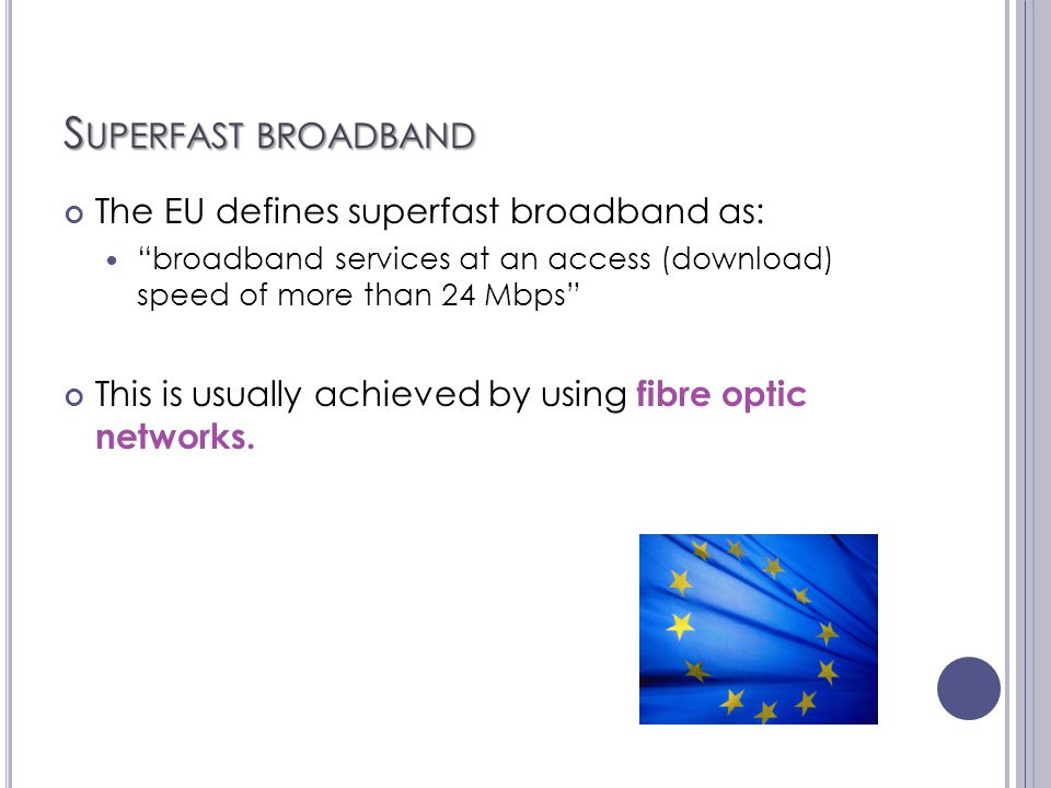 S UPERFAST BROADBAND The EU defines superfast broadband as: broadband services at an access (download) speed of more than 24 Mbps This is usually achieved by using fibre optic networks.