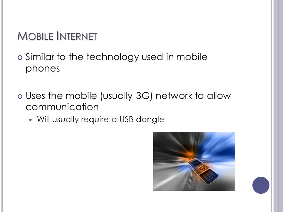 M OBILE I NTERNET Similar to the technology used in mobile phones Uses the mobile (usually 3G) network to allow communication Will usually require a U