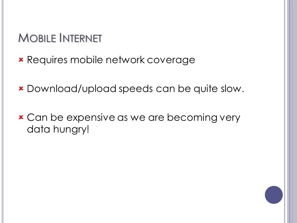 M OBILE I NTERNET  Requires mobile network coverage  Download/upload speeds can be quite slow.  Can be expensive as we are becoming very data hungr
