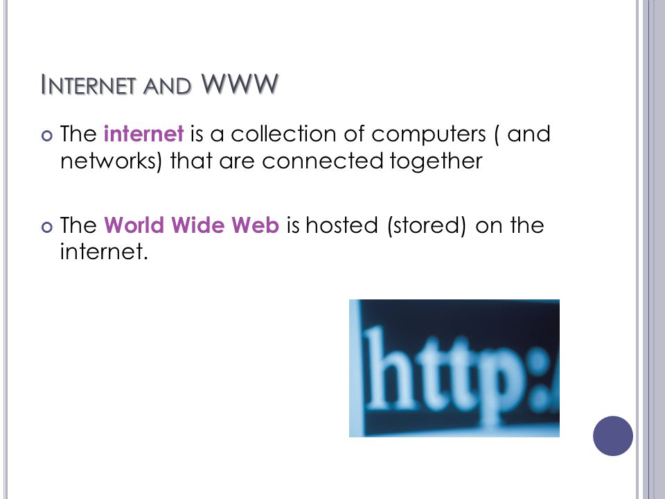 I NTERNET AND WWW The internet is a collection of computers ( and networks) that are connected together The World Wide Web is hosted (stored) on the i