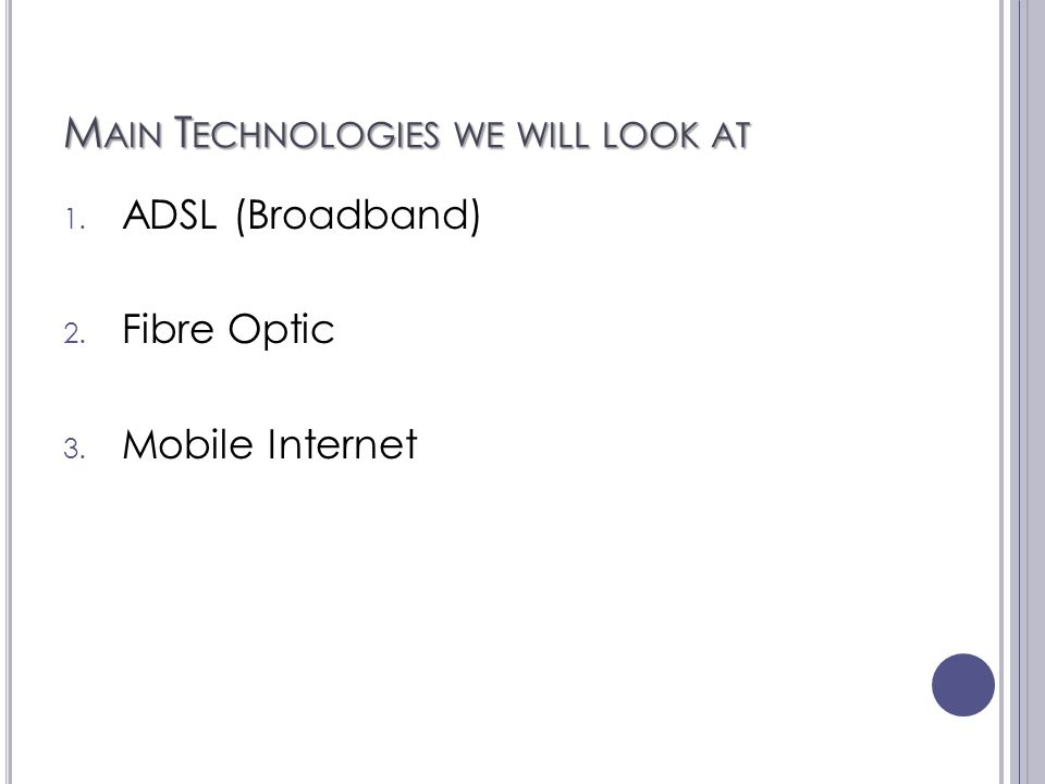 M AIN T ECHNOLOGIES WE WILL LOOK AT 1. ADSL (Broadband) 2. Fibre Optic 3. Mobile Internet