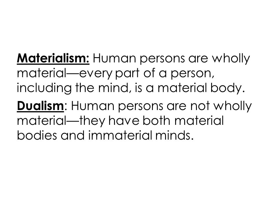 Materialism: Human persons are wholly material—every part of a person, including the mind, is a material body. Dualism : Human persons are not wholly