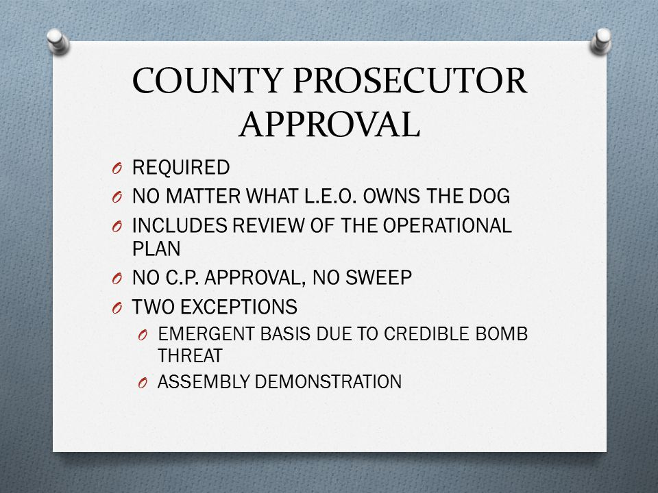COUNTY PROSECUTOR APPROVAL O REQUIRED O NO MATTER WHAT L.E.O. OWNS THE DOG O INCLUDES REVIEW OF THE OPERATIONAL PLAN O NO C.P. APPROVAL, NO SWEEP O TW