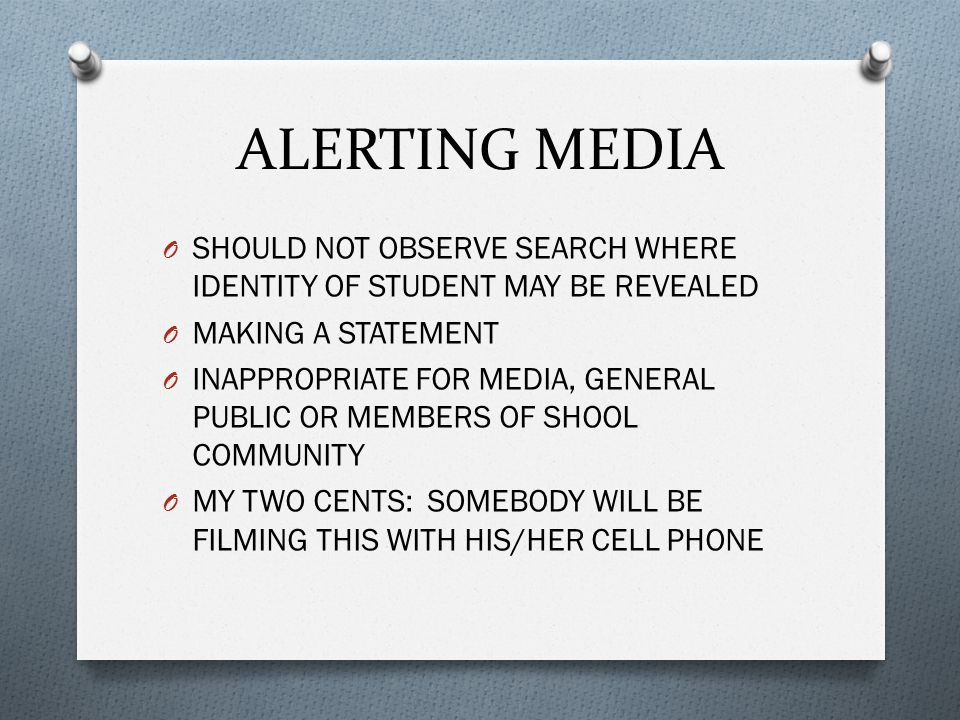 ALERTING MEDIA O SHOULD NOT OBSERVE SEARCH WHERE IDENTITY OF STUDENT MAY BE REVEALED O MAKING A STATEMENT O INAPPROPRIATE FOR MEDIA, GENERAL PUBLIC OR