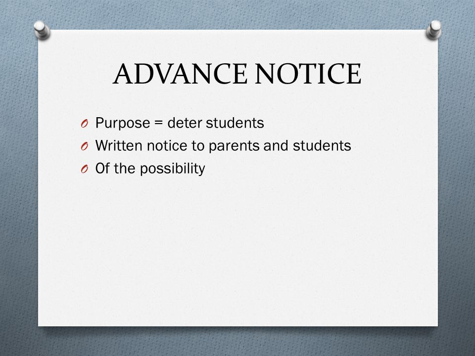 ADVANCE NOTICE O Purpose = deter students O Written notice to parents and students O Of the possibility