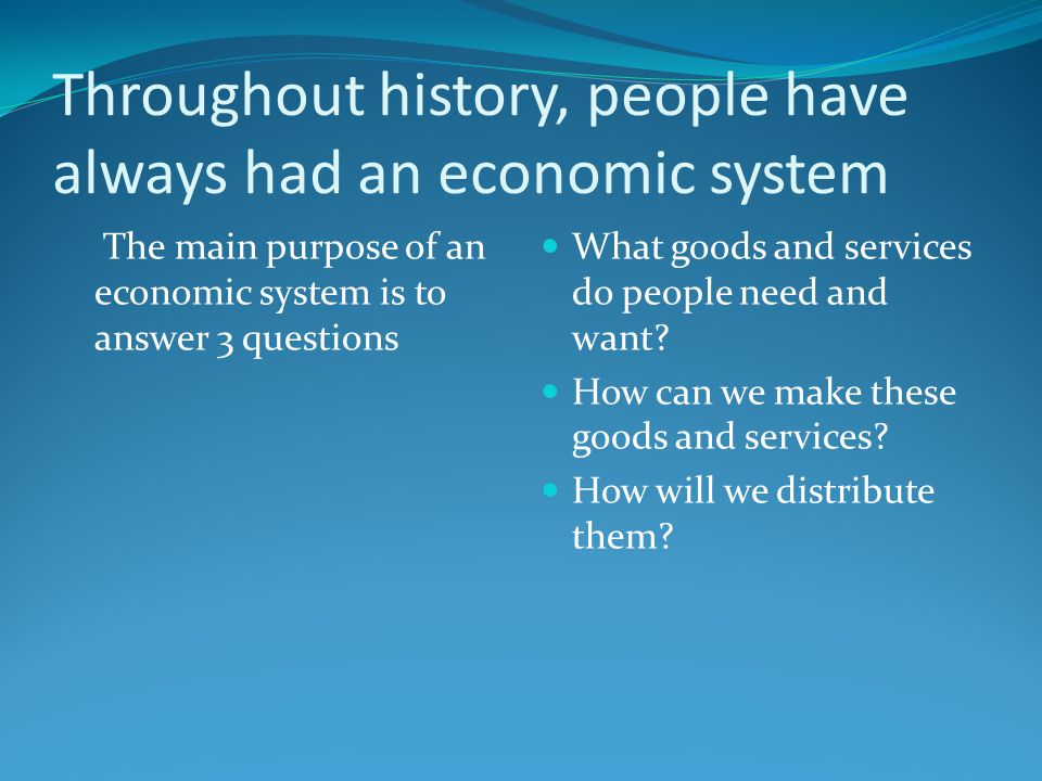 Throughout history, people have always had an economic system The main purpose of an economic system is to answer 3 questions What goods and services do people need and want.