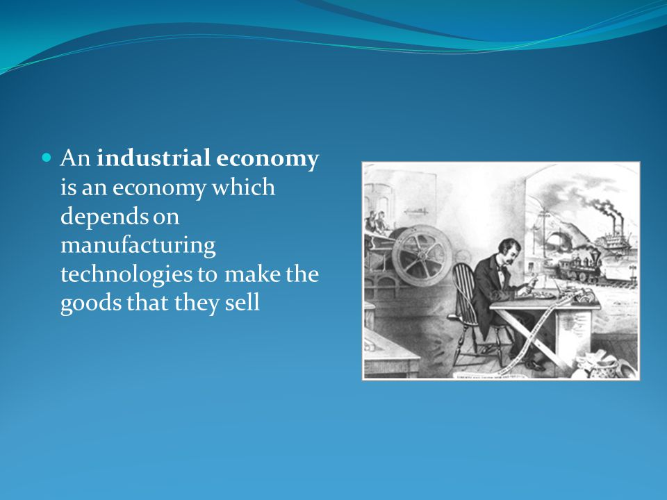 An industrial economy is an economy which depends on manufacturing technologies to make the goods that they sell