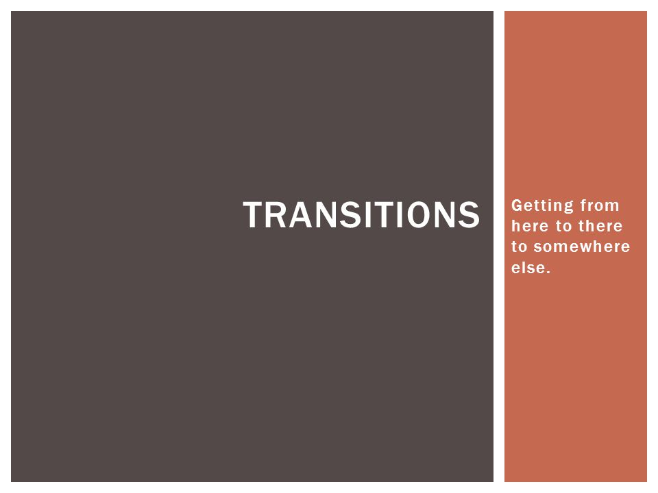 Getting from here to there to somewhere else. TRANSITIONS