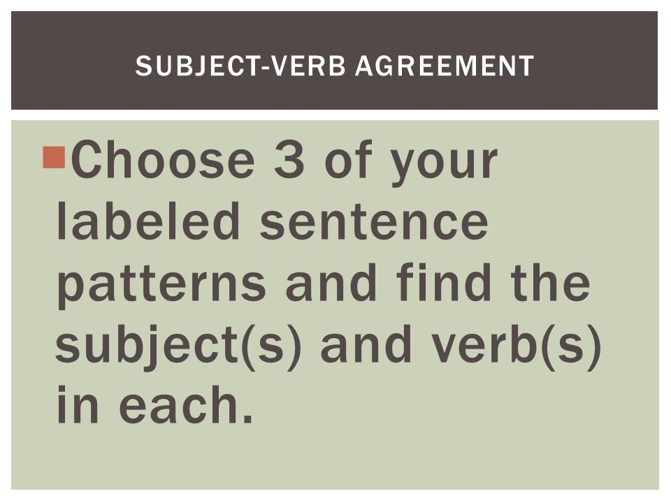  Choose 3 of your labeled sentence patterns and find the subject(s) and verb(s) in each.