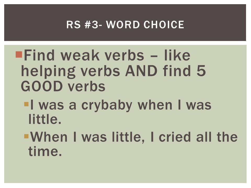 Find weak verbs – like helping verbs AND find 5 GOOD verbs  I was a crybaby when I was little.